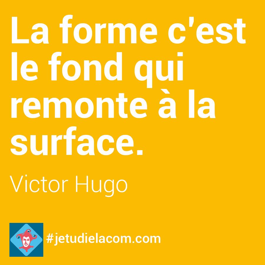 La forme c'est le fond qui remonte à la surface - Victor Hugo