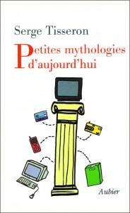 Serge Tisseron - Petites mythologies d'aujourd'hui